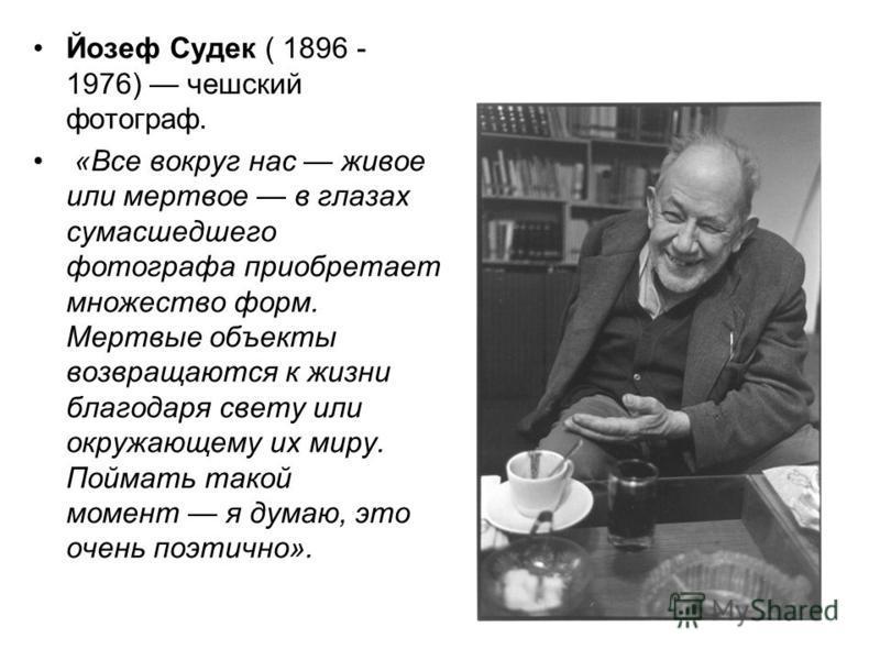 Йозеф Судек ( 1896 - 1976) чешский фотограф. «Все вокруг нас живое или мертвое в глазах сумасшедшего фотографа приобретает множество форм. Мертвые объекты возвращаются к жизни благодаря свету или окружающему их миру. Поймать такой момент я думаю, это