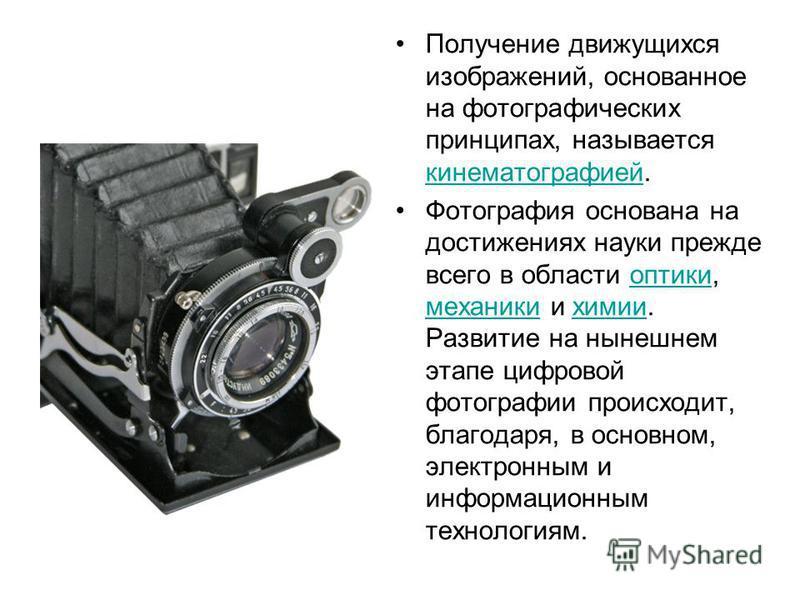 Получение движущихся изображений, основанное на фотографических принципах, называется кинематографией. кинематографией Фотографея основана на достижениях науки прежде всего в области оптики, механики и химии. Развитие на нынешнем этапе цифровой фотог
