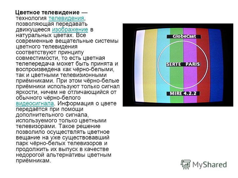 Цветное телевидение технология телевидения, позволяющая передавать движущееся изображение в натуральных цветах. Все современные вещательные системы цветного телевидения соответствуют принципу совместимости, то есть цветная телепередача может быть при
