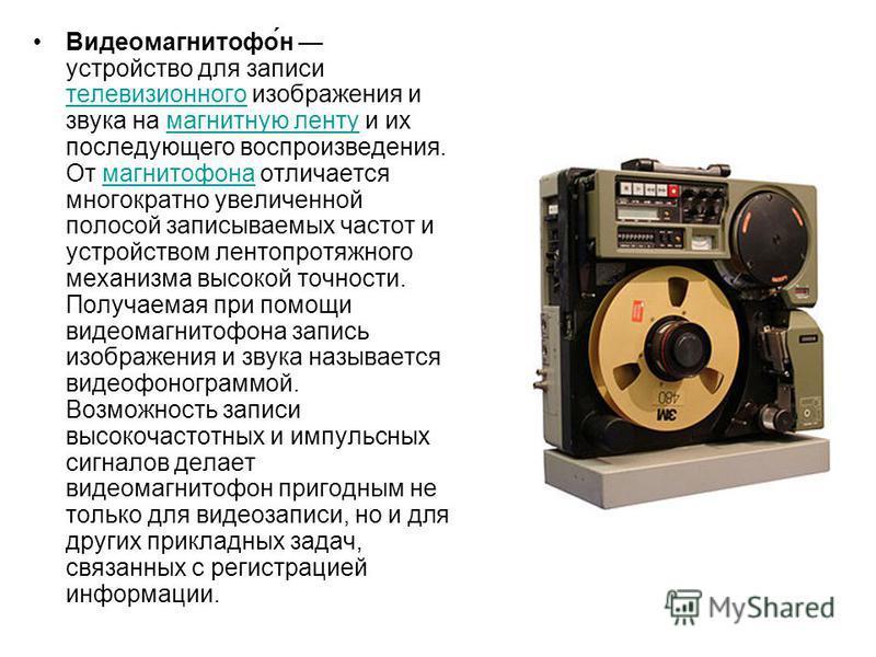 Видеомагнитофо́н устройство для записи телевизионного изображения и звука на магнитную ленту и их последующего воспроизведения. От магнитофона отличается многократно увеличенной полосой записываемых частот и устройством лентопротяжного механизма высо
