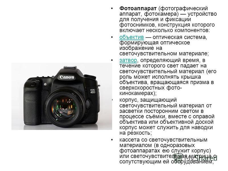 Фотоаппарат (фотографический аппарат, фотокамера) устройство для получения и фиксации фотоснимков, конструкция которого включает несколько компонентов: объектив оптическая система, формирующая оптическое изображение на светочувствительном материале;о
