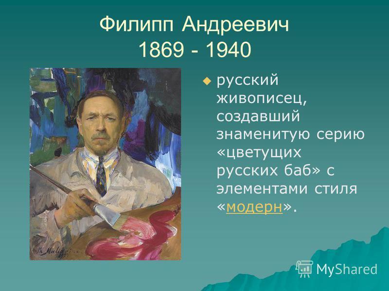 Филипп Андреевич 1869 - 1940 русский живописец, создавший знаменитую серию «цветущих русских баб» с элементами стиля «модерн».модерн