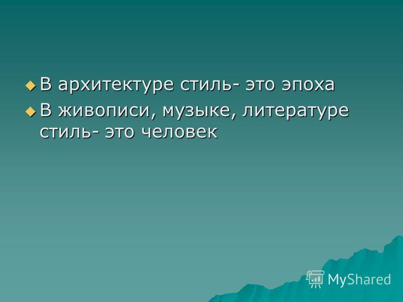 В архитектуре стиль- это эпоха В архитектуре стиль- это эпоха В живописи, музыке, литературе стиль- это человек В живописи, музыке, литературе стиль- это человек
