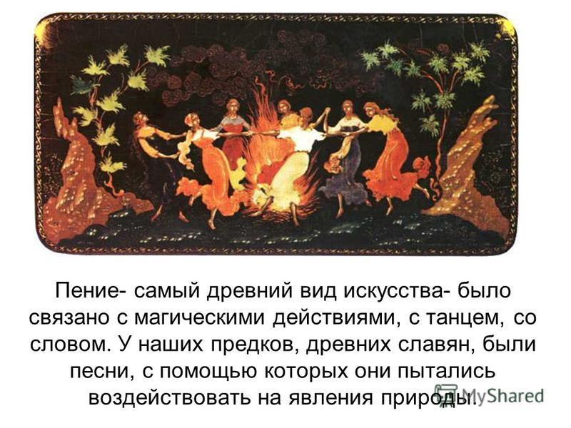 Пение- самый древний вид искусства- было связано с магическими действиями, с танцем, со словом. У наших предков, древних славян, были песни, с помощью которых они пытались воздействовать на явления природы.