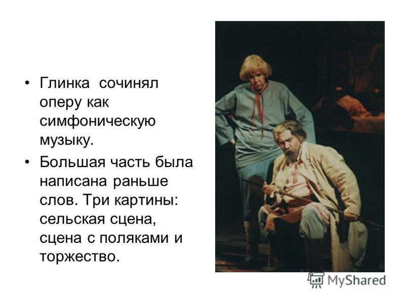 Глинка сочинял оперу как симфоническую музыку. Большая часть была написана раньше слов. Три картины: сельская сцена, сцена с поляками и торжество.