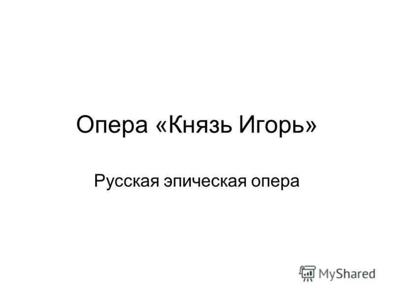 Опера «Князь Игорь» Русская эпическая опера