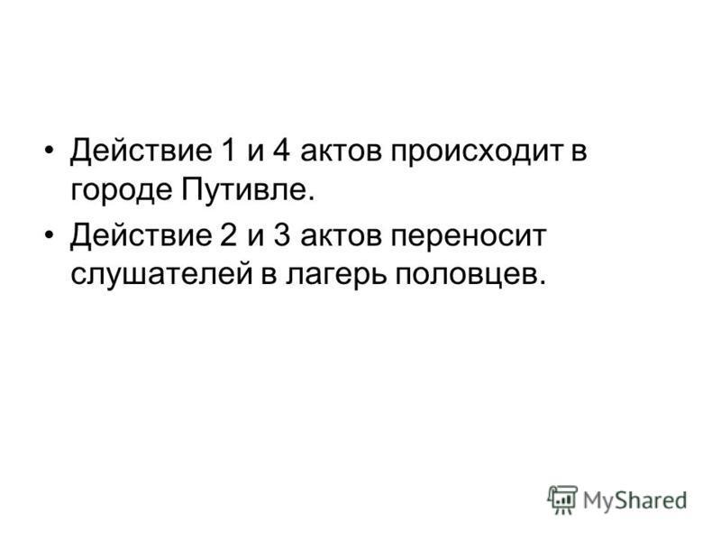 Действие 1 и 4 актов происходит в городе Путивле. Действие 2 и 3 актов переносит слушателей в лагерь половцев.