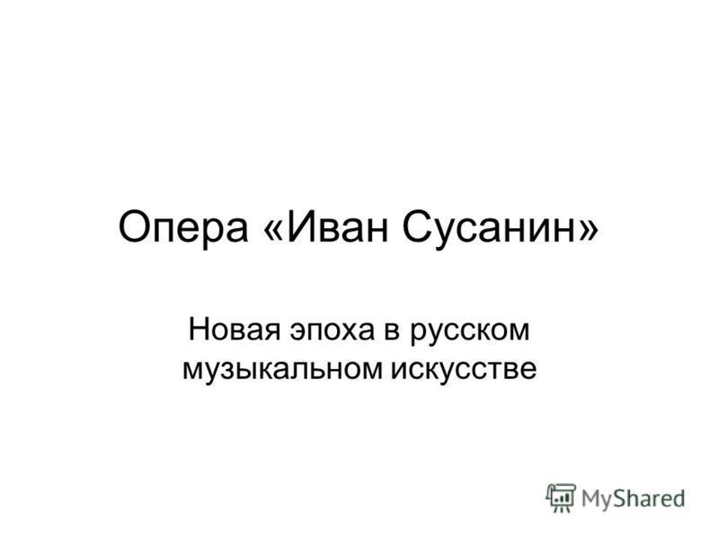 Опера «Иван Сусанин» Новая эпоха в русском музыкальном искусстве