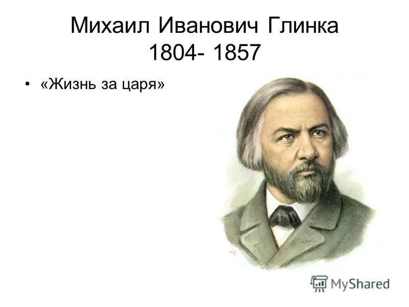 Михаил Иванович Глинка 1804- 1857 «Жизнь за царя»