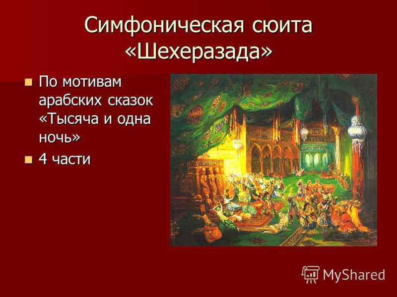 Симфоническая сюита «Шехеразада» По мотивам арабских сказок «Тысяча и одна ночь» По мотивам арабских сказок «Тысяча и одна ночь» 4 части 4 части