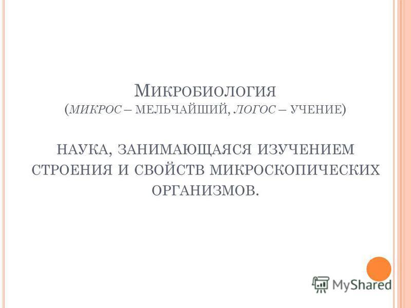 М ИКРОБИОЛОГИЯ ( МИКРОС – МЕЛЬЧАЙШИЙ, ЛОГОС – УЧЕНИЕ ) НАУКА, ЗАНИМАЮЩАЯСЯ ИЗУЧЕНИЕМ СТРОЕНИЯ И СВОЙСТВ МИКРОСКОПИЧЕСКИХ ОРГАНИЗМОВ.