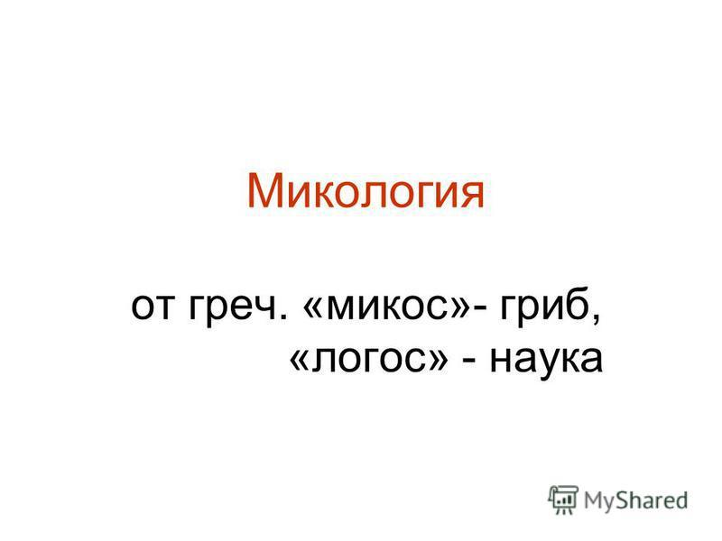 Микология от греч. «микоз»- гриб, «логос» - наука