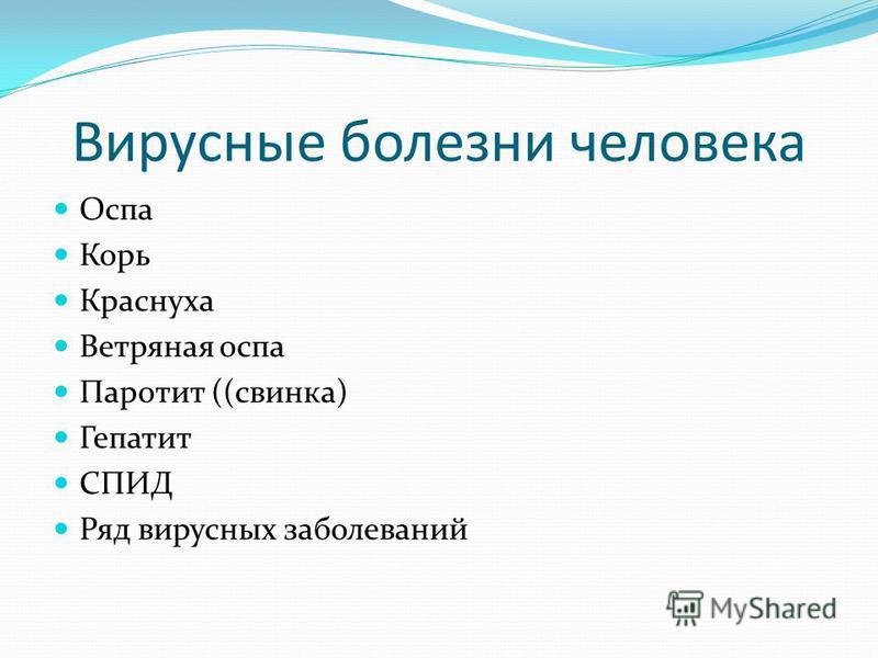 Вирусные болезни человека Оспа Корь Краснуха Ветряная оспа Паротит ((свинка) Гепатит СПИД Ряд вирусных заболеваний