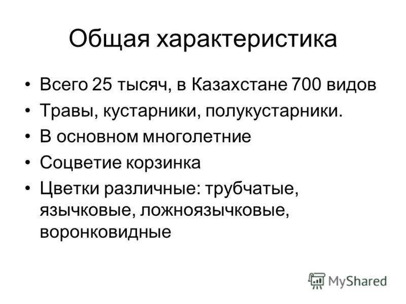 Общая характеристика Всего 25 тысяч, в Казахстане 700 видов Травы, кустарники, полукустарники. В основном многолетние Соцветие корзинка Цветки различные: трубчатые, язычковые, ложноязычковые, воронковидные