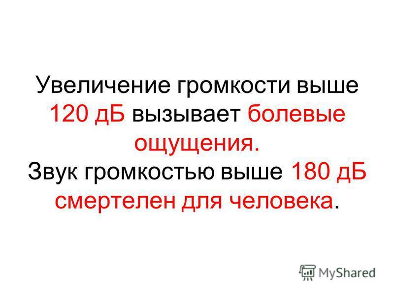 Увеличение громкости выше 120 дБ вызывает болевые ощущения. Звук громкостью выше 180 дБ смертелен для человека.