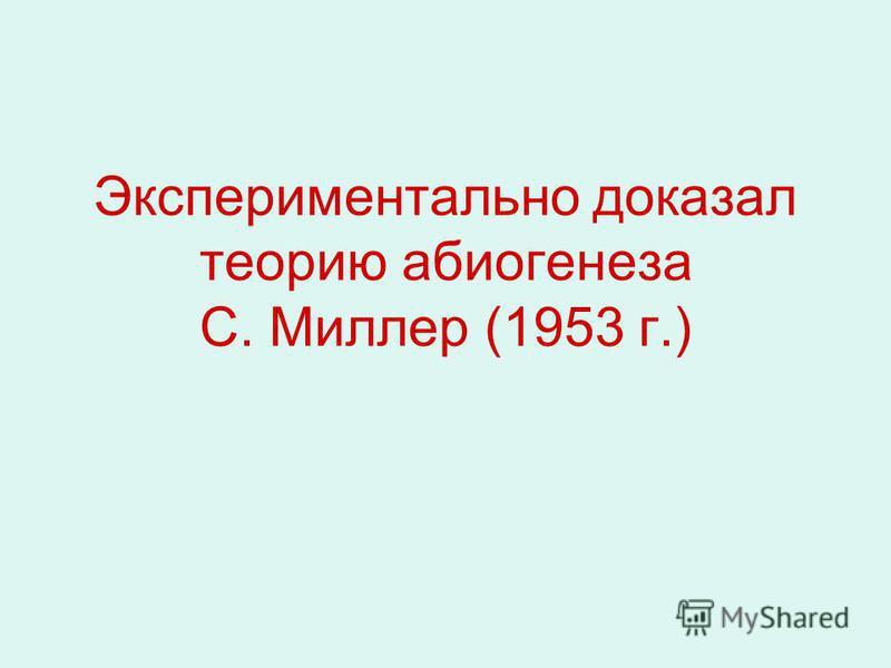 Экспериментально доказал теорию абиогенеза С. Миллер (1953 г.)