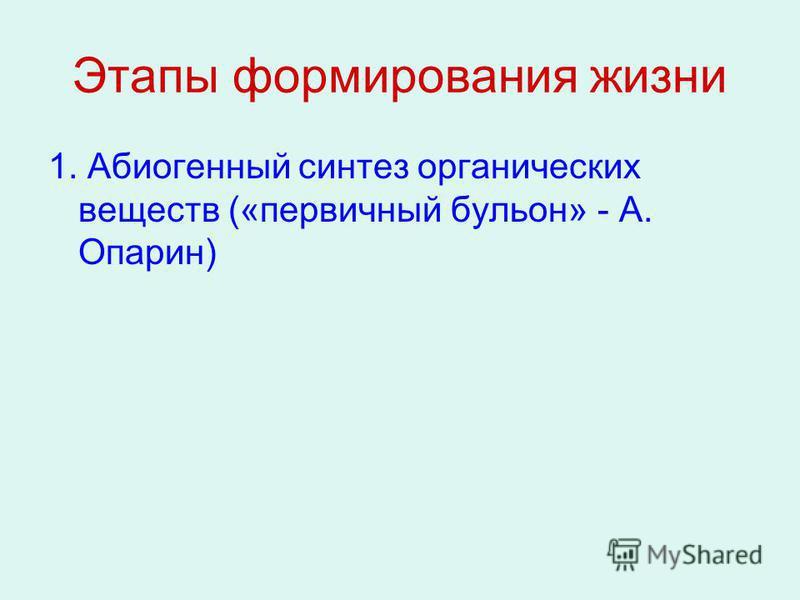 Этапы формирования жизни 1. Абиогенный синтез органических веществ («первичный бульон» - А. Опарин)