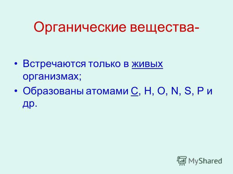 Органические вещества- Встречаются только в живых организмах; Образованы атомами С, Н, О, N, S, P и др.