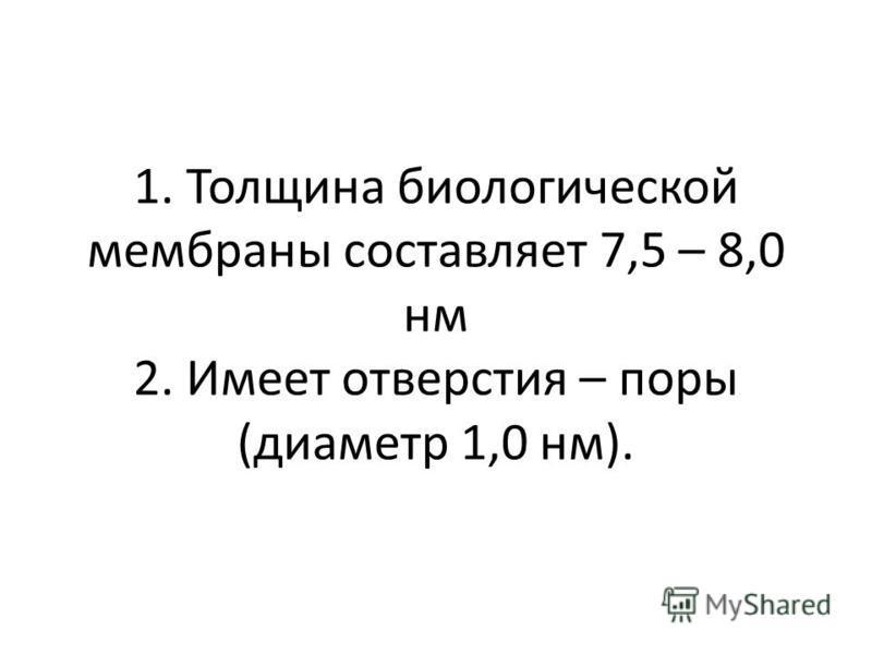 1. Толщина биологической мембраны составляет 7,5 – 8,0 нм 2. Имеет отверстия – поры (диаметр 1,0 нм).