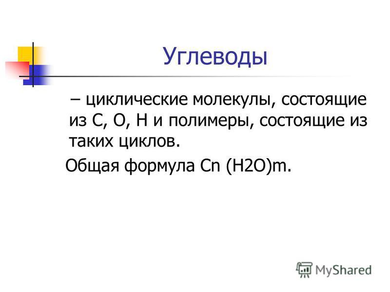 Углеводы – циклические молекулы, состоящие из С, О, Н и полимеры, состоящие из таких циклов. Общая формула Сn (Н2О)m.