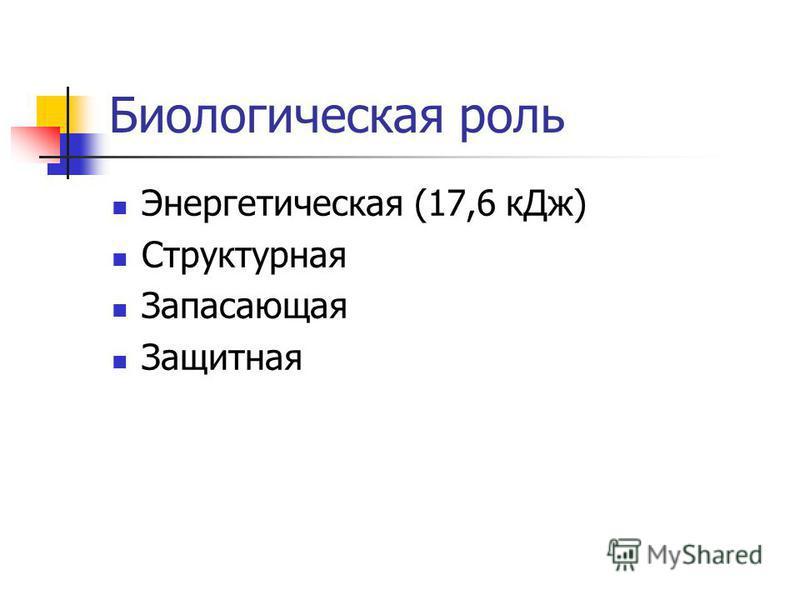 Биологическая роль Энергетическая (17,6 к Дж) Структурная Запасающая Защитная