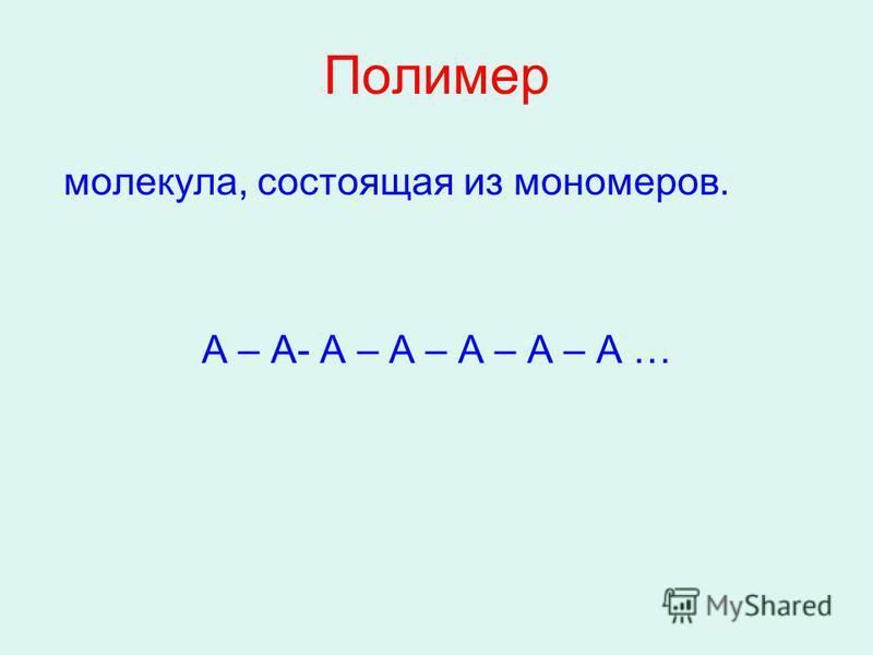 Полимер молекула, состоящая из мономеров. А – А- А – А – А – А – А …