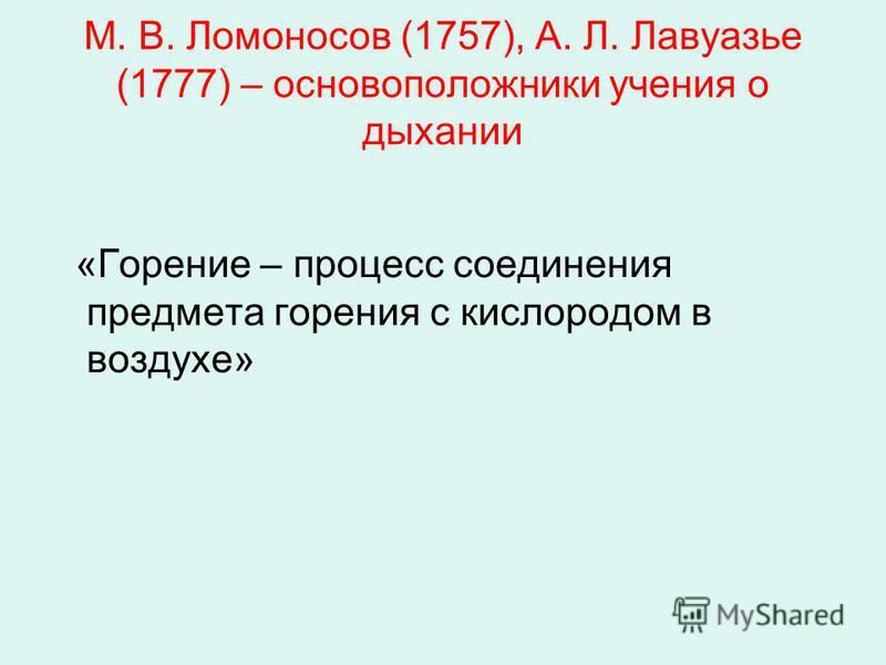 М. В. Ломоносов (1757), А. Л. Лавуазье (1777) – основоположники учения о дыхании «Горение – процесс соединения предмета горения с кислородом в воздухе»