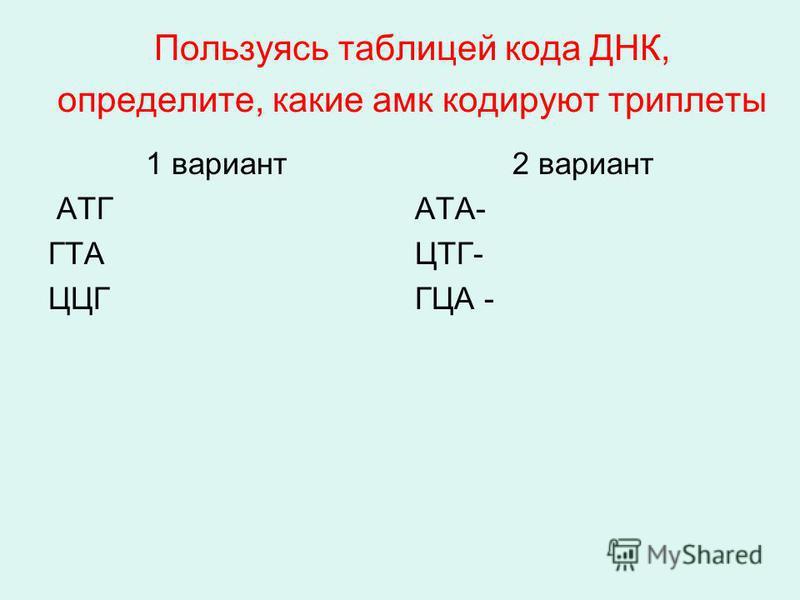 Пользуясь таблицей кода ДНК, определите, какие амг кодируют триплеты 1 вариант АТГ ГТА ЦЦГ 2 вариант АТА- ЦТГ- ГЦА -