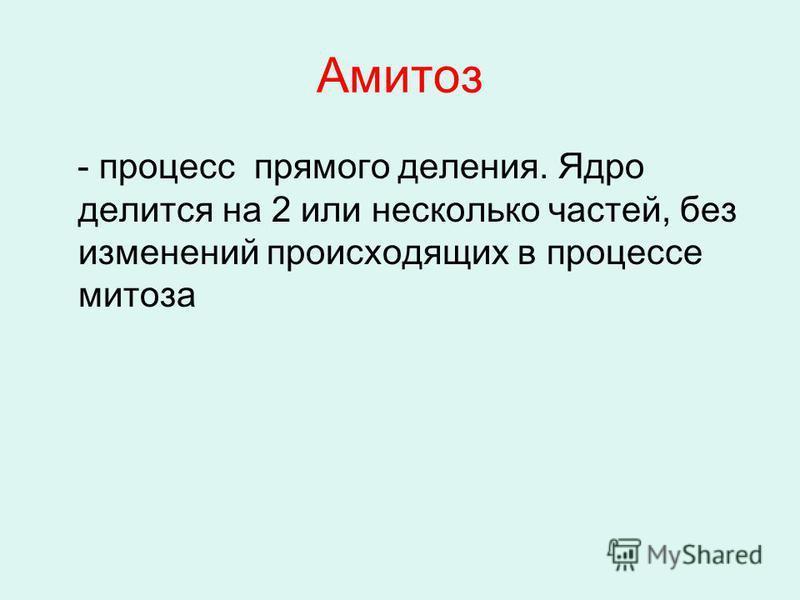 Амитоз - процесс прямого деления. Ядро делится на 2 или несколько частей, без изменений происходящих в процессе митоза