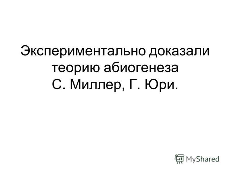 Экспериментально доказали теорию абиогенеза С. Миллер, Г. Юри.