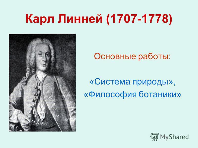 Карл Линней (1707-1778) Основные работы: «Система природы», «Философия ботаники»