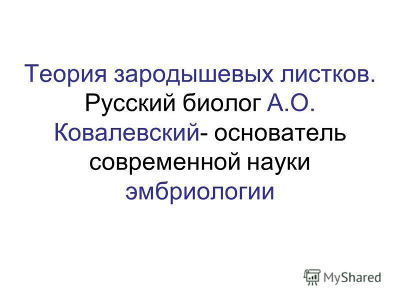 Теория зародышевых листков. Русский биолог А.О. Ковалевский- основатель современной науки эмбриологии