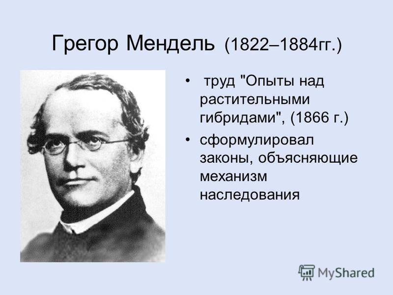 Грегор Мендель (1822–1884 гг.) труд Опыты над растительными гибридами, (1866 г.) сформулировал законы, объясняющие механизм наследования