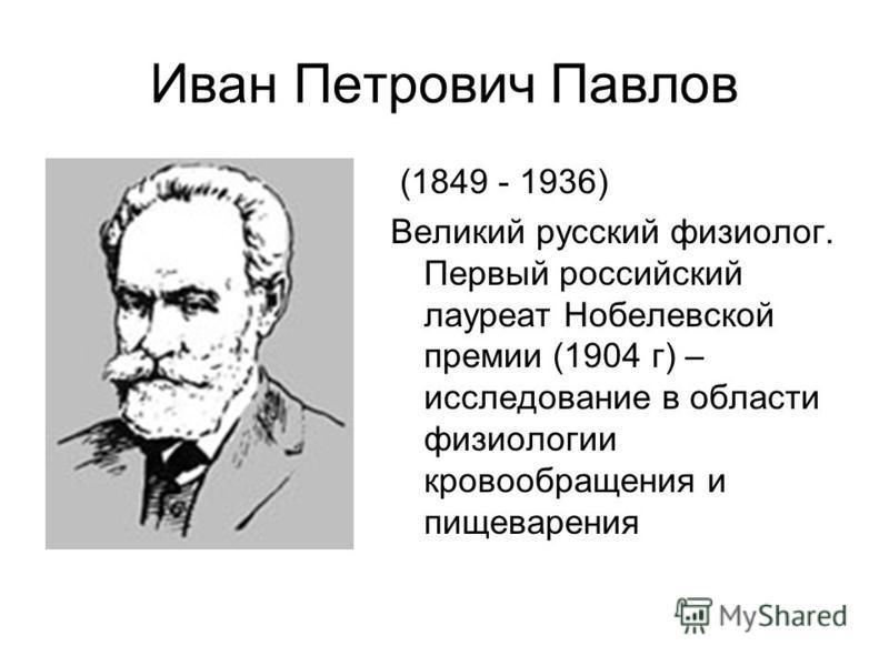 Иван Петрович Павлов (1849 - 1936) Великий русский физиолог. Первый российский лауреат Нобелевской премии (1904 г) – исследование в области физиологии кровообращения и пищеварения