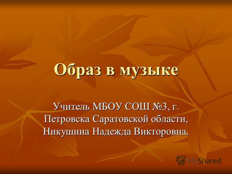 Образ в музыке Учитель МБОУ СОШ 3, г. Петровска Саратовской области, Никушина Надежда Викторовна.