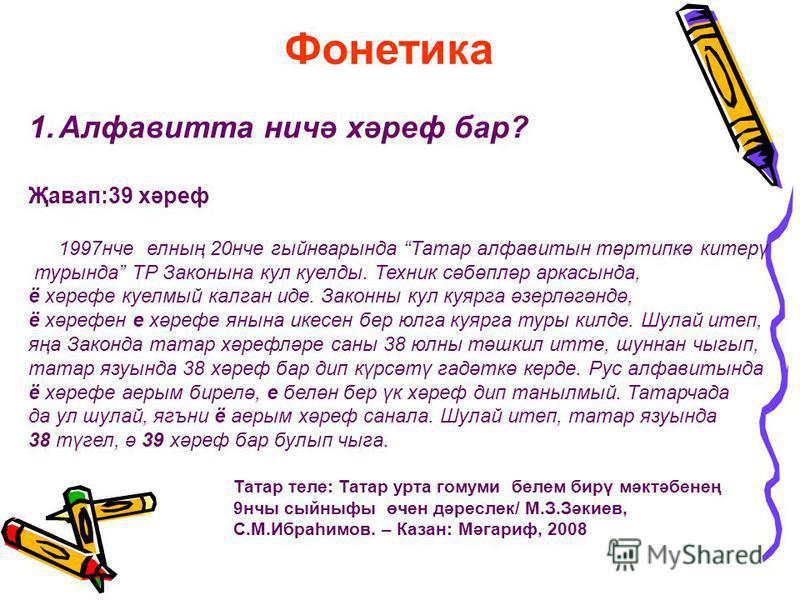 1.Алфавитта ничә хәреф бар? Җавап:39 хәреф 1997нче елның 20нче гыйнварында Татар алфавитын тәртипкә китерү турында ТР Законына кул куелды. Техник сәбәпләр аркасында, ё хәрефе куелмый калган иде. Законны кул куярга әзерләгәндә, ё хәрефен е хәрефе янын