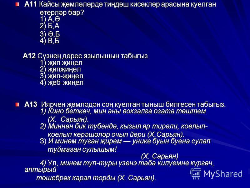 А11 Кайсы җөмләләрдә тиңдәш кисәкләр арасына куелган өтерләр бар? 1) А,Ә 2) Б,А өтерләр бар? 1) А,Ә 2) Б,А 3) Ә,Б 4) В,Б 3) Ә,Б 4) В,Б А12 Сүзнең дөрес язылышын табыгыз. 1) җип җиңел 2) җипҗиңел 3) җип-җиңел 4) җеб-жиңел А12 Сүзнең дөрес язылышын таб