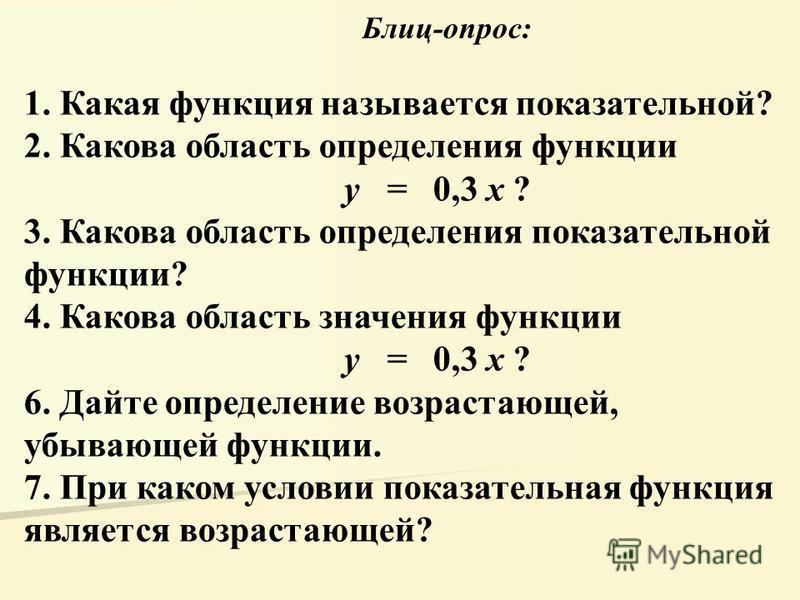 1. Какая функция называется показательной? 2. Какова область определения функции y = 0,3 x ? 3. Какова область определения показательной функции? 4. Какова область значения функции y = 0,3 x ? 6. Дайте определение возрастающей, убывающей функции. 7.