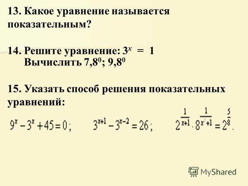 13. Какое уравнение называется показательным? 14. Решите уравнение: 3 x = 1 Вычислить 7,8 0 ; 9,8 0 15. Указать способ решения показательных уравнений: