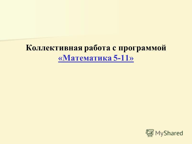 Коллективная работа с программой «Математика 5-11» «Математика 5-11»
