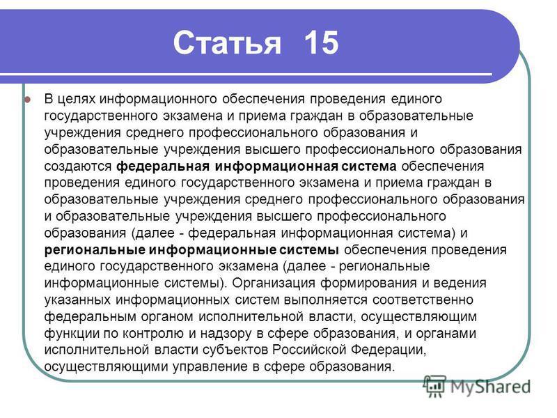 Статья 15 В целях информационного обеспечения проведения единого государственного экзамена и приема граждан в образовательные учреждения среднего профессионального образования и образовательные учреждения высшего профессионального образования создают