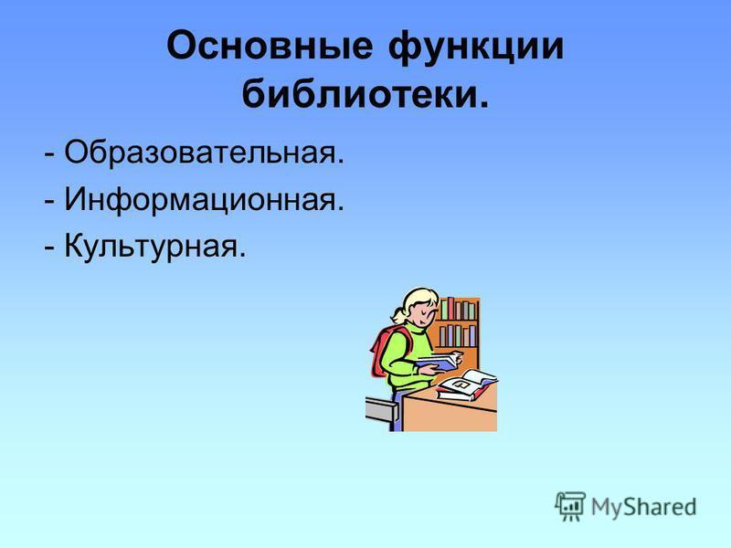 Основные функции библиотеки. - Образовательная. - Информационная. - Культурная.