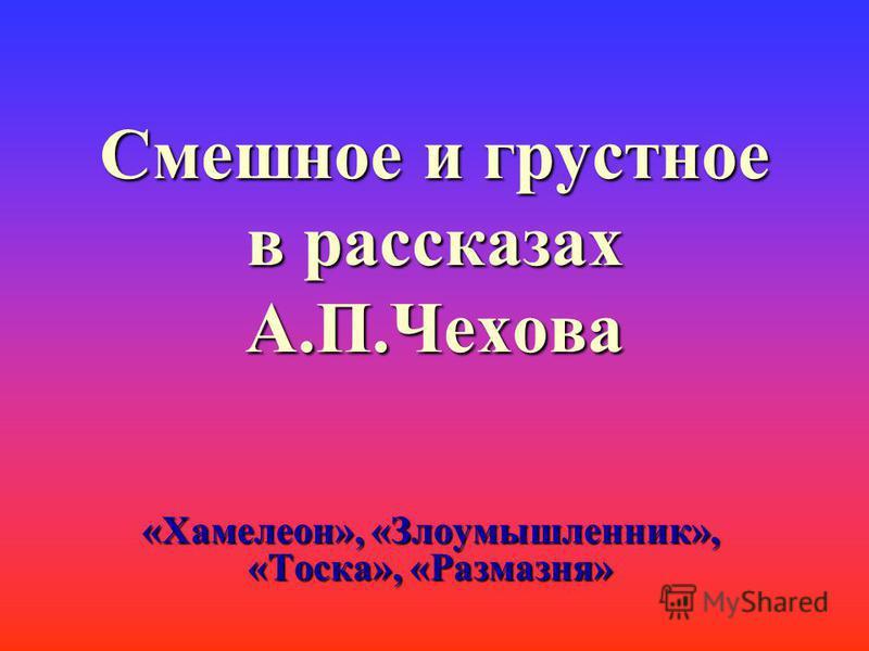 Смешное и грустное в рассказах А.П.Чехова «Хамелеон», «Злоумышленник», «Тоска», «Размазня»