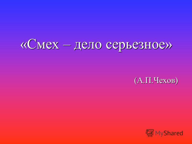 «Смех – дело серьезное» (А.П.Чехов)