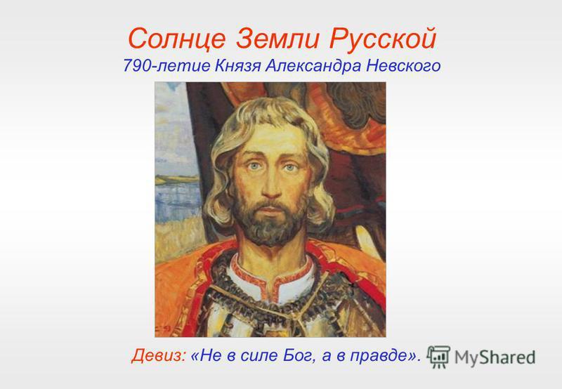Солнце Земли Русской 790-летие Князя Александра Невского Девиз: «Не в силе Бог, а в правде».