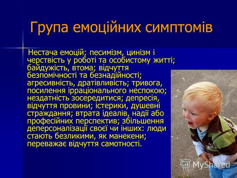 Група емоційних симптомів Нестача емоцій; песимізм, цинізм і черствість у роботі та особистому житті; байдужість, втома; відчуття безпомічності та безнадійності; агресивність, дратівливість; тривога, посилення ірраціонального неспокою; нездатність зо