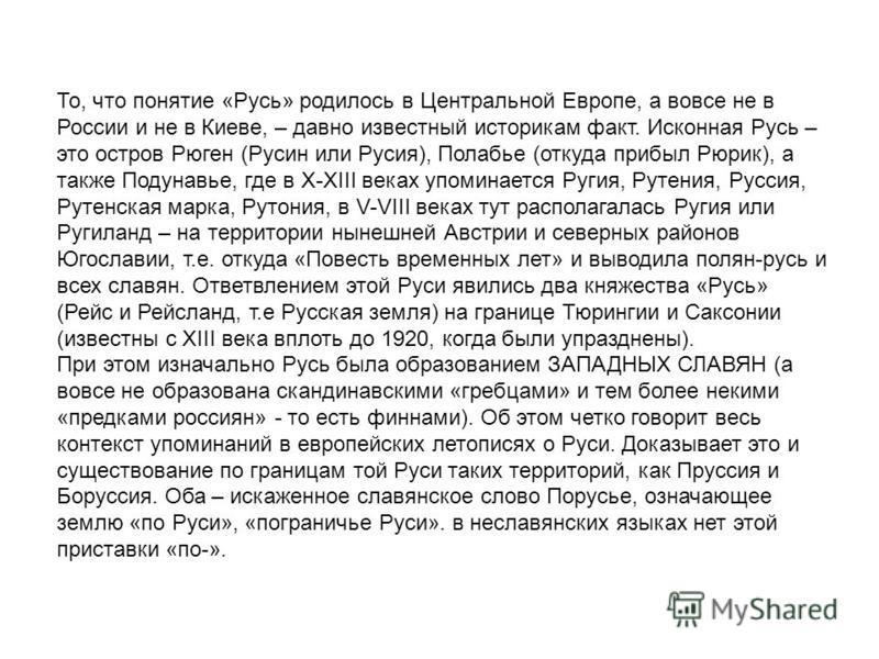 То, что понятие «Русь» родилось в Центральной Европе, а вовсе не в России и не в Киеве, – давно известный историкам факт. Исконная Русь – это остров Рюген (Русин или Русия), Полабье (откуда прибыл Рюрик), а также Подунавье, где в X-XIII веках упомина