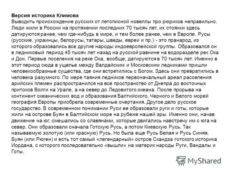 Версия историка Климова Выводить происхождение русских от летописной новеллы про рюриков неправильно. Люди жили в России на протяжении последних 70 тысяч лет, их стоянки здесь датируются ранее, чем где-нибудь в мире, и тем более ранее, чем в Европе.