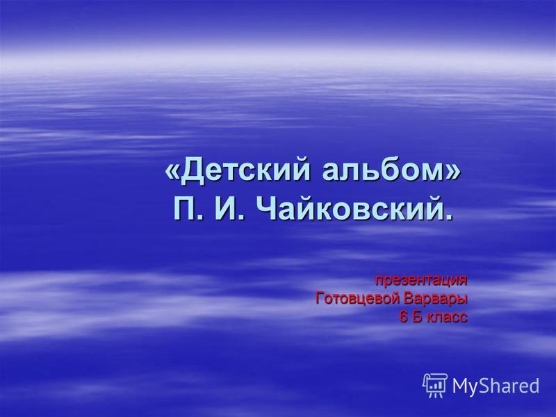 «Детский альбом» П. И. Чайковский. презентация Готовцевой Варвары 6 Б класс