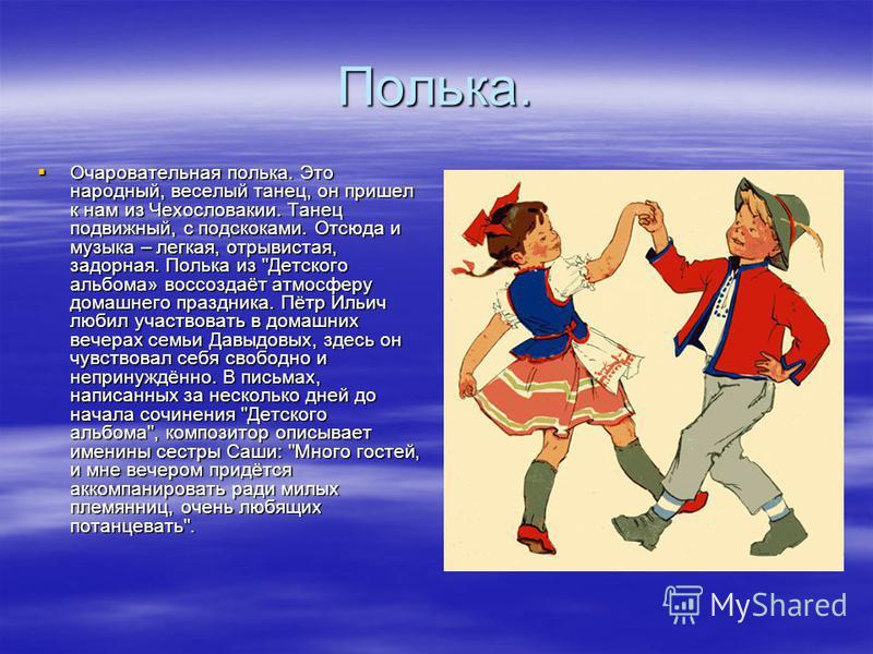 Полька. Очаровательная полька. Это народный, веселый танец, он пришел к нам из Чехословакии. Танец подвижный, с подскоками. Отсюда и музыка – легкая, отрывистая, задорная. Полька из